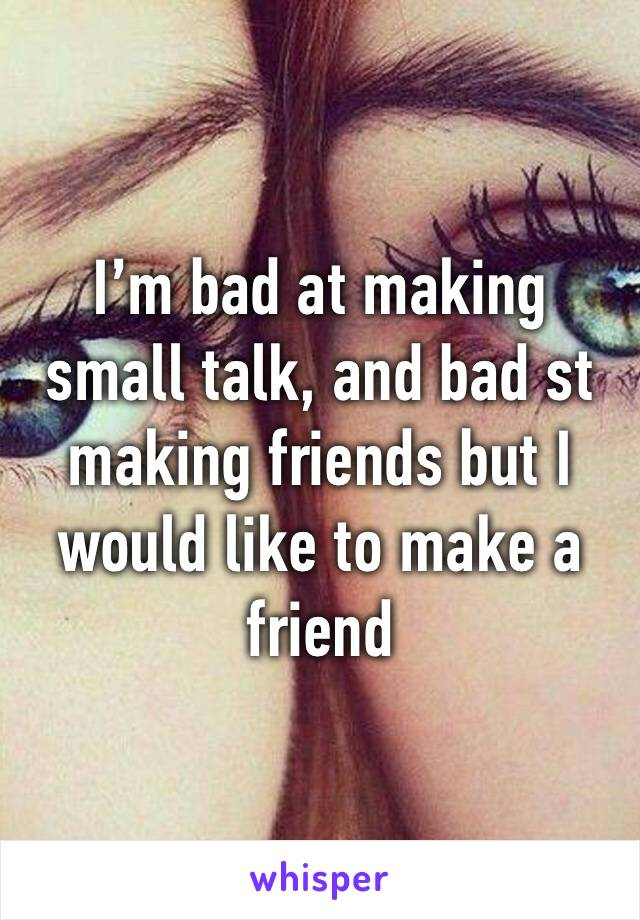 I'm bad at making small talk, and bad st making friends but I would like to make a friend