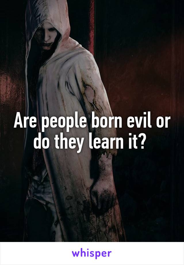 Are people born evil or do they learn it?