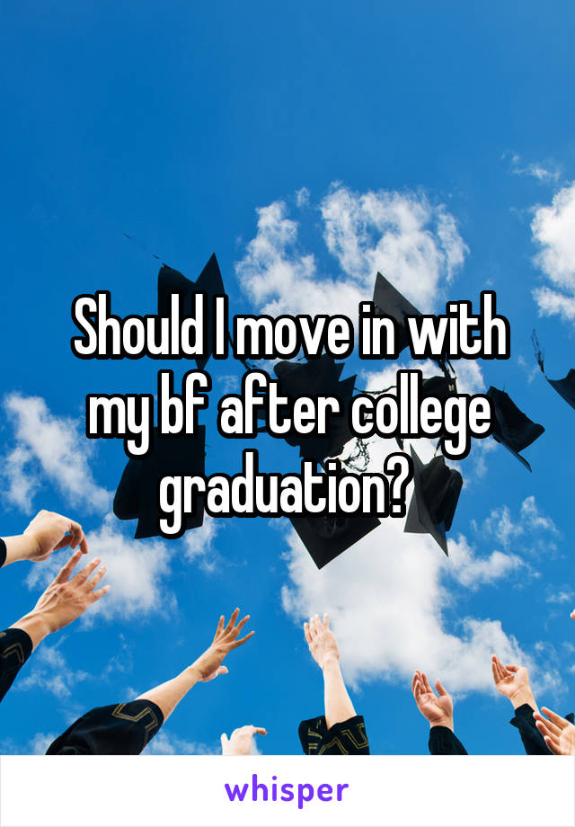 Should I move in with my bf after college graduation?