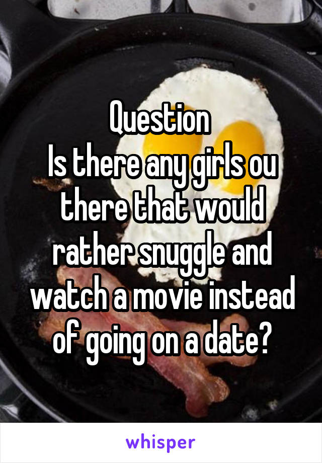 Question  Is there any girls ou there that would rather snuggle and watch a movie instead of going on a date?