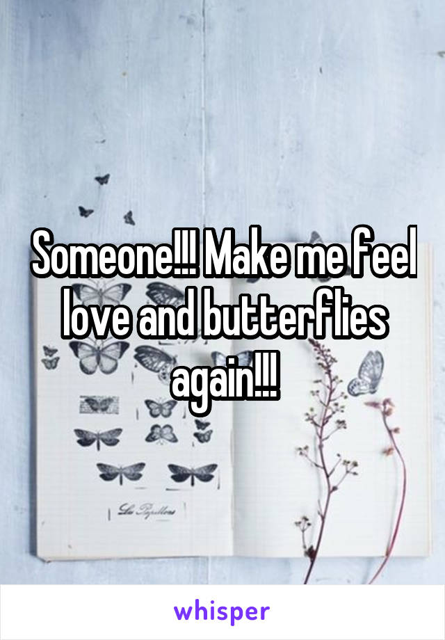 Someone!!! Make me feel love and butterflies again!!!