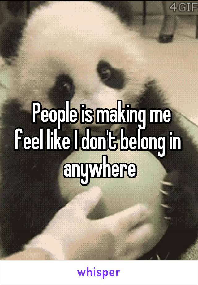People is making me feel like I don't belong in  anywhere