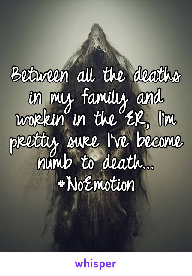 Between all the deaths in my family and workin in the ER, I'm pretty sure I've become numb to death... #NoEmotion