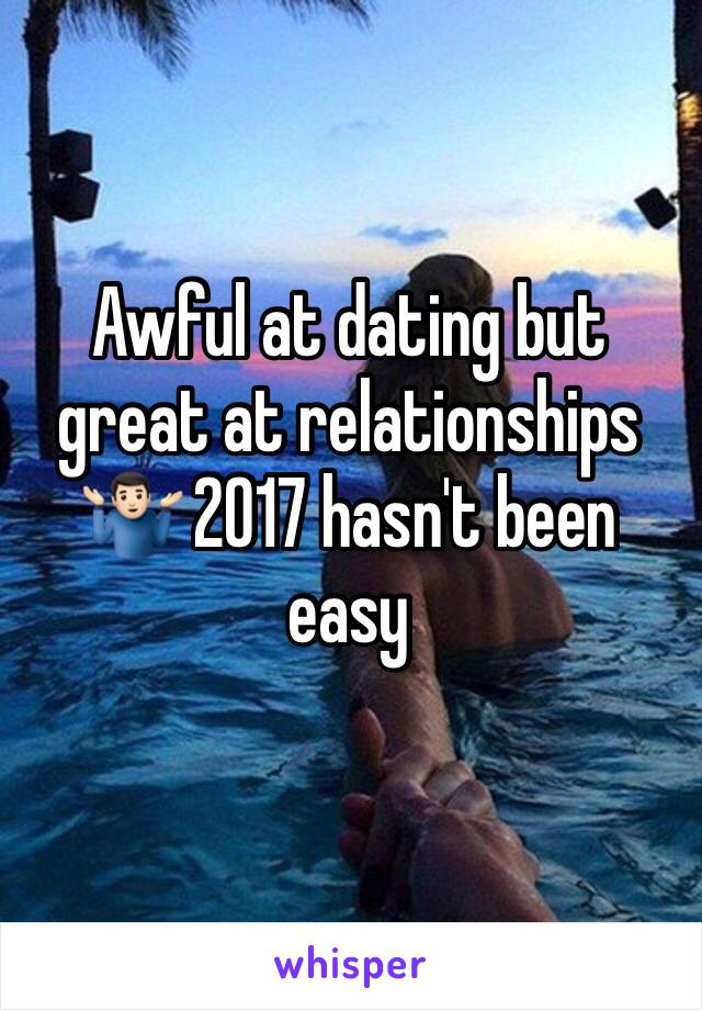 Awful at dating but great at relationships 🤷🏻♂️ 2017 hasn't been easy