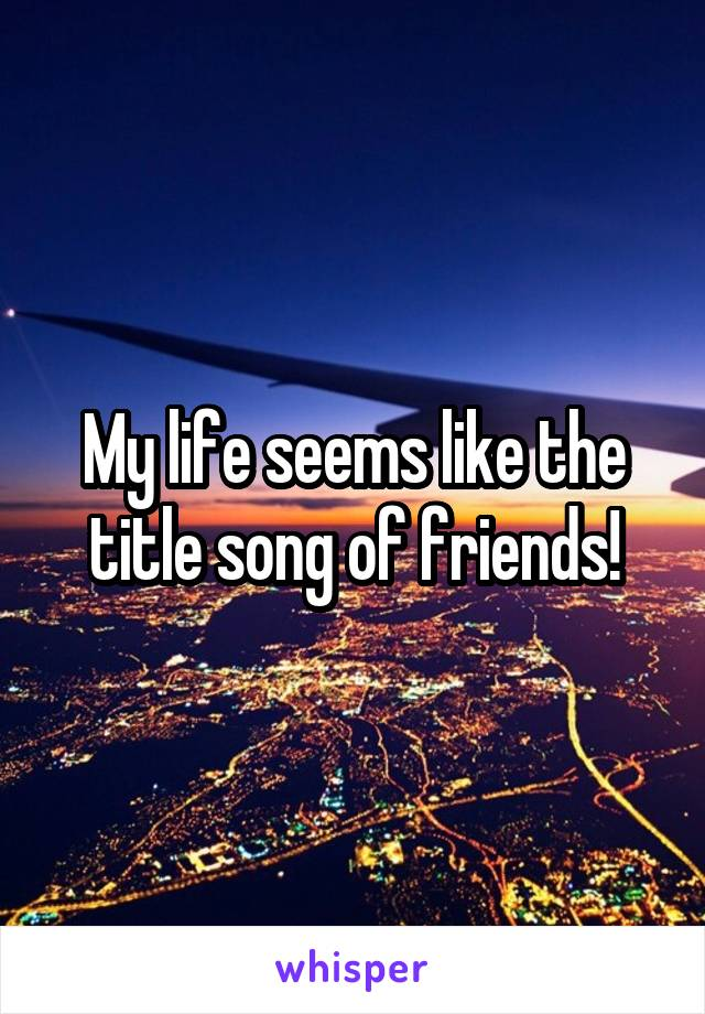 My life seems like the title song of friends!