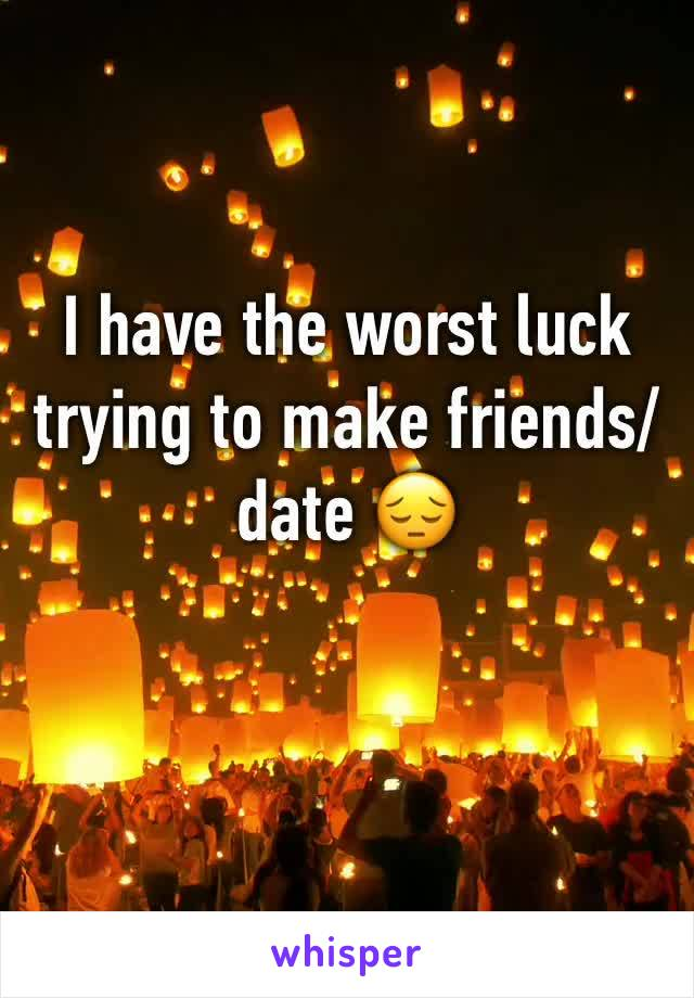 I have the worst luck trying to make friends/date 😔