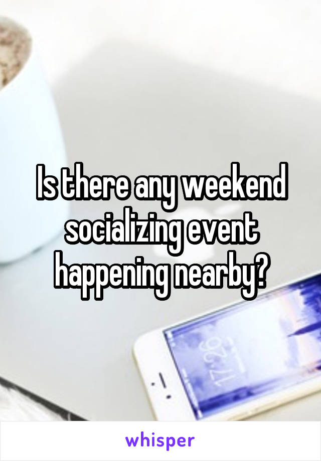 Is there any weekend socializing event happening nearby?