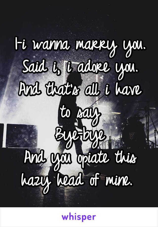 I-i wanna marry you. Said i, i adore you. And that's all i have to say Bye-bye And you opiate this hazy head of mine.