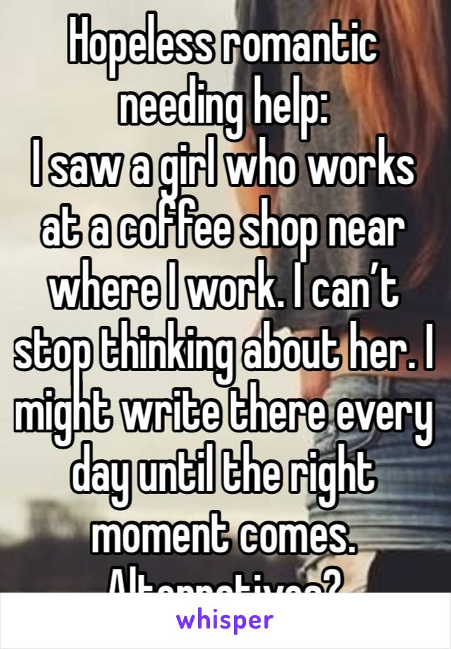 Hopeless romantic needing help: I saw a girl who works at a coffee shop near where I work. I can't stop thinking about her. I might write there every day until the right moment comes. Alternatives?