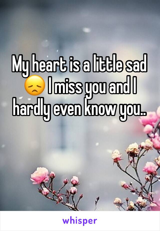 My heart is a little sad 😞 I miss you and I hardly even know you..