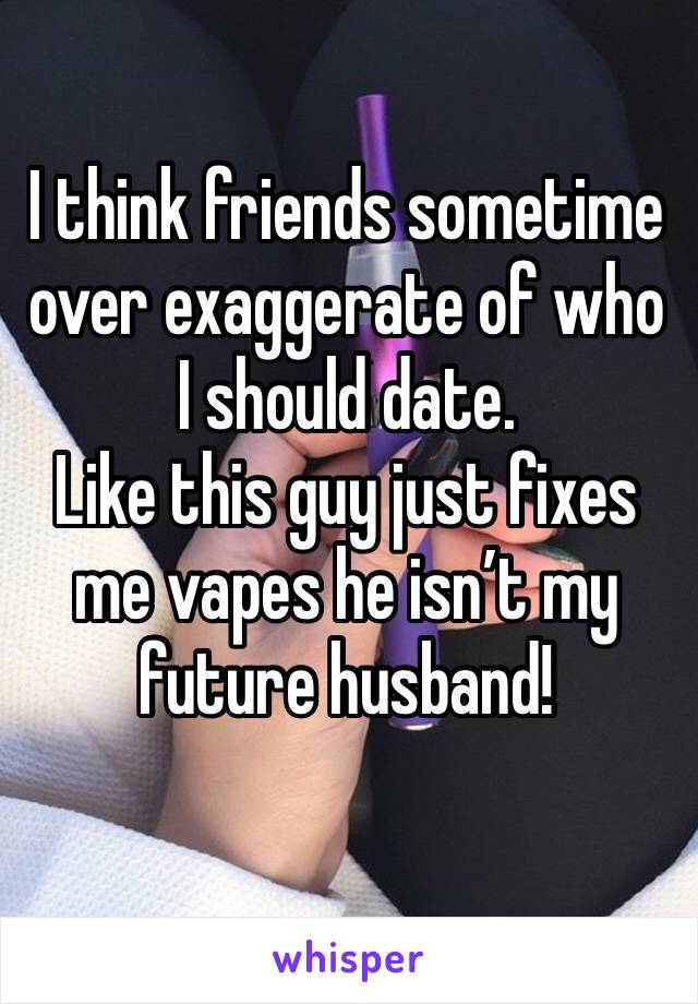 I think friends sometime over exaggerate of who I should date.  Like this guy just fixes me vapes he isn't my future husband!