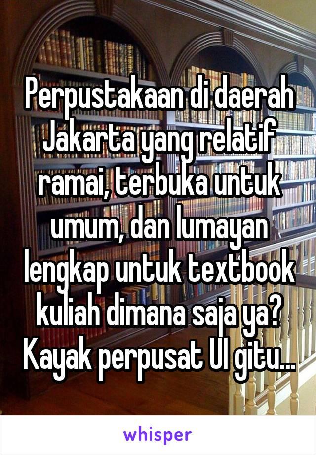 Perpustakaan di daerah Jakarta yang relatif ramai, terbuka untuk umum, dan lumayan lengkap untuk textbook kuliah dimana saja ya? Kayak perpusat UI gitu...
