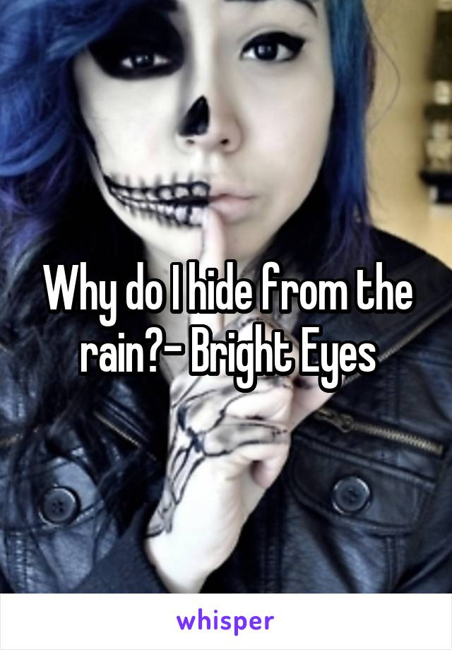 Why do I hide from the rain?- Bright Eyes
