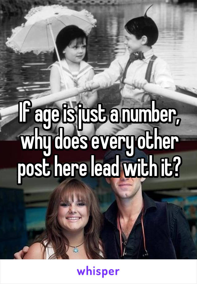 If age is just a number, why does every other post here lead with it?