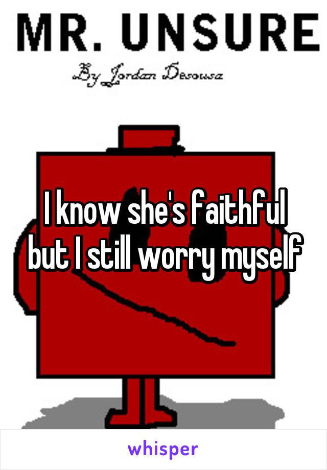 I know she's faithful but I still worry myself