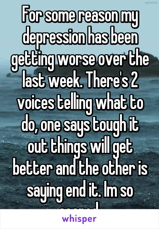 For some reason my depression has been getting worse over the last week. There's 2 voices telling what to do, one says tough it out things will get better and the other is saying end it. Im so scared