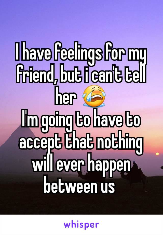 I have feelings for my friend, but i can't tell her 😭 I'm going to have to accept that nothing will ever happen between us