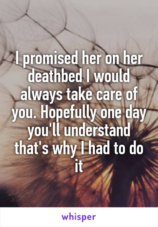 I promised her on her deathbed I would always take care of you. Hopefully one day you'll understand that's why I had to do it