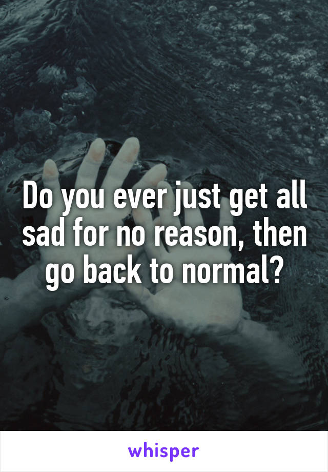 Do you ever just get all sad for no reason, then go back to normal?