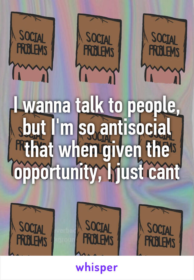 I wanna talk to people, but I'm so antisocial that when given the opportunity, I just cant