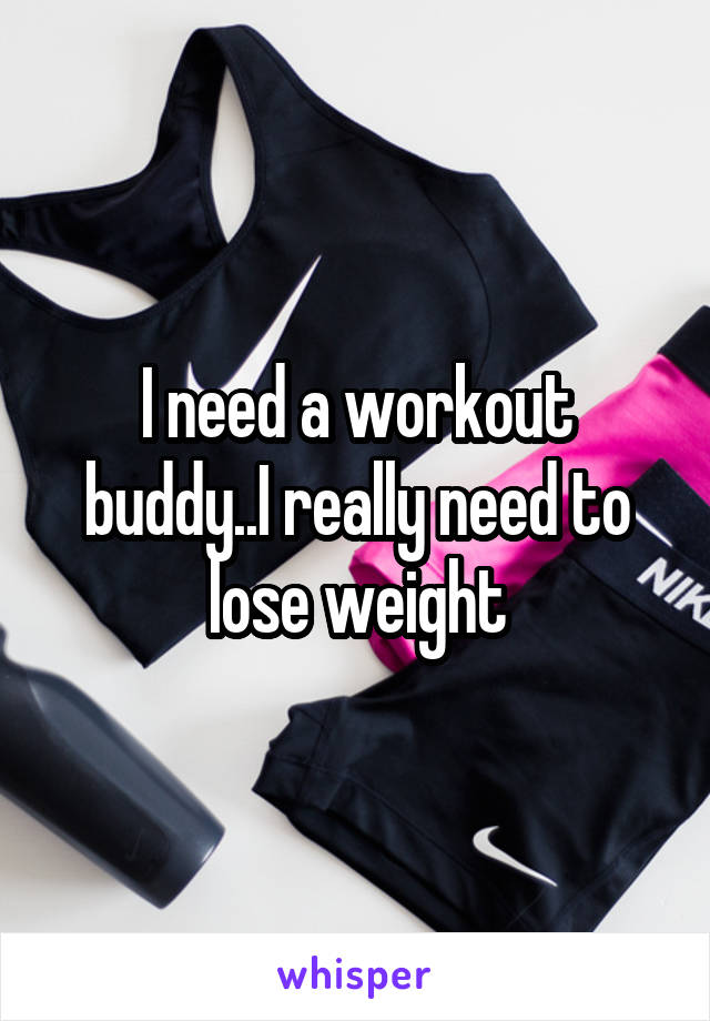 I need a workout buddy..I really need to lose weight