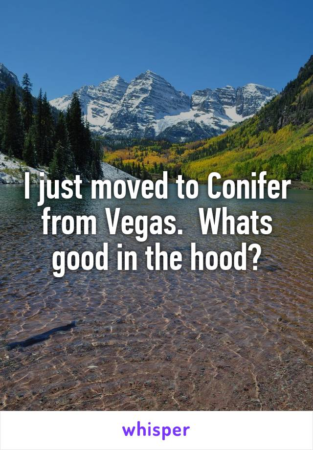 I just moved to Conifer from Vegas.  Whats good in the hood?