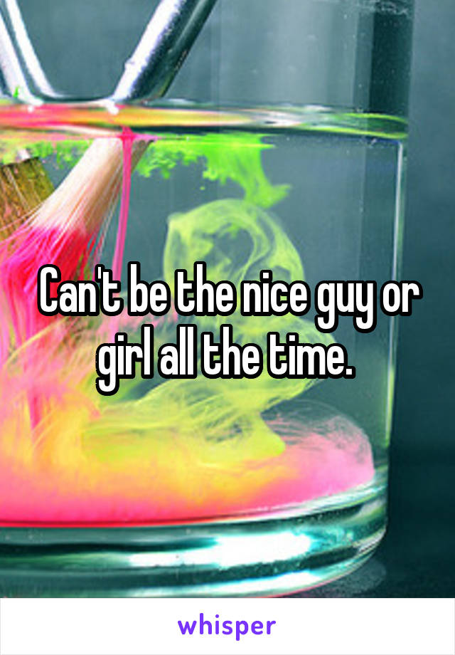 Can't be the nice guy or girl all the time.