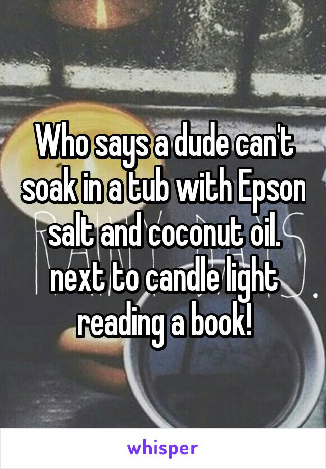 Who says a dude can't soak in a tub with Epson salt and coconut oil. next to candle light reading a book!