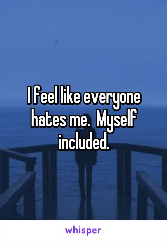 I feel like everyone hates me.  Myself included.