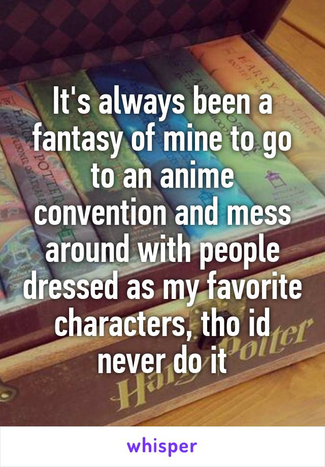 It's always been a fantasy of mine to go to an anime convention and mess around with people dressed as my favorite characters, tho id never do it