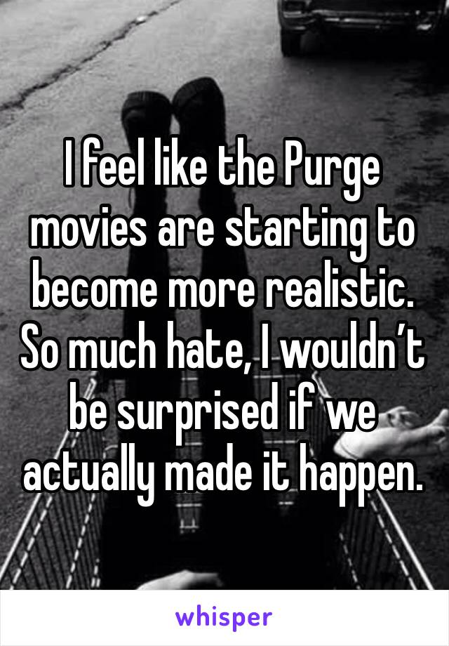 I feel like the Purge movies are starting to become more realistic.  So much hate, I wouldn't be surprised if we actually made it happen.