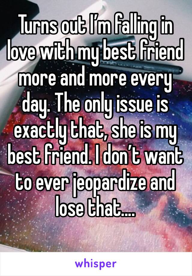 Turns out I'm falling in love with my best friend more and more every day. The only issue is exactly that, she is my best friend. I don't want to ever jeopardize and lose that....