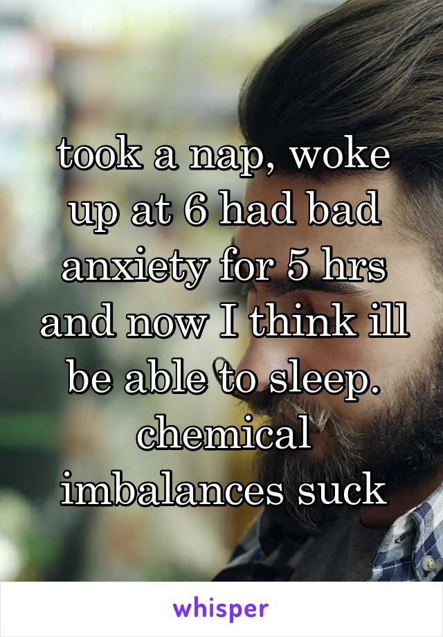 took a nap, woke up at 6 had bad anxiety for 5 hrs and now I think ill be able to sleep. chemical imbalances suck