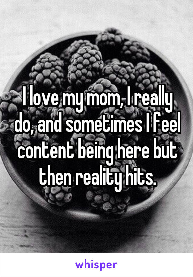 I love my mom, I really do, and sometimes I feel content being here but then reality hits.