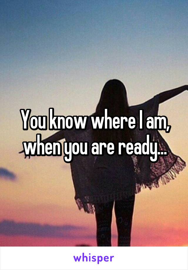 You know where I am, when you are ready...