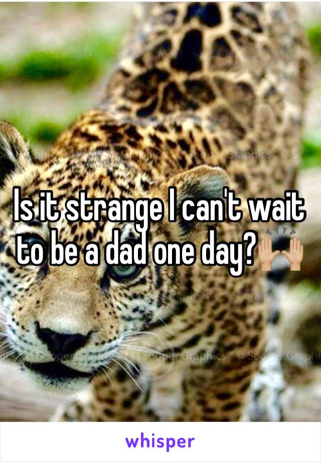 Is it strange I can't wait to be a dad one day?🙌🏼