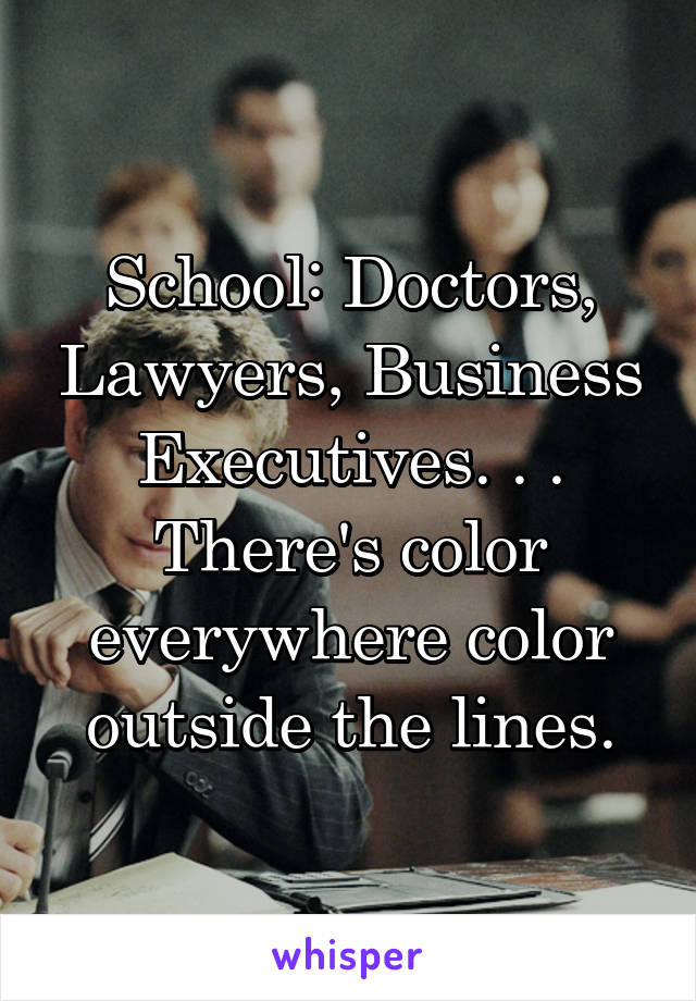 School: Doctors, Lawyers, Business Executives. . . There's color everywhere color outside the lines.