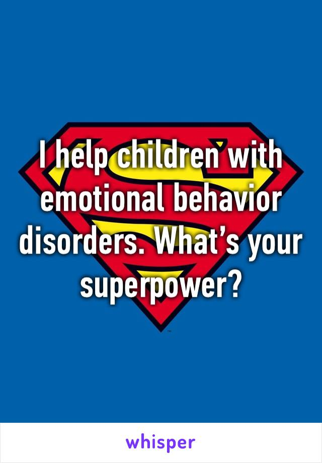 I help children with emotional behavior disorders. What's your superpower?
