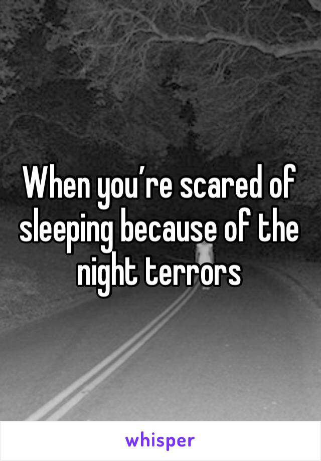 When you're scared of sleeping because of the night terrors