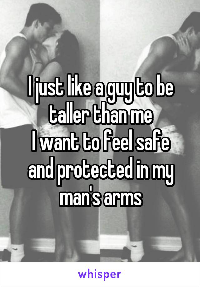 I just like a guy to be taller than me I want to feel safe and protected in my man's arms
