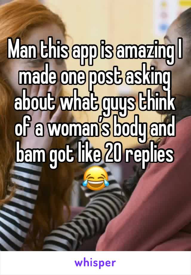 Man this app is amazing I made one post asking about what guys think of a woman's body and bam got like 20 replies 😂