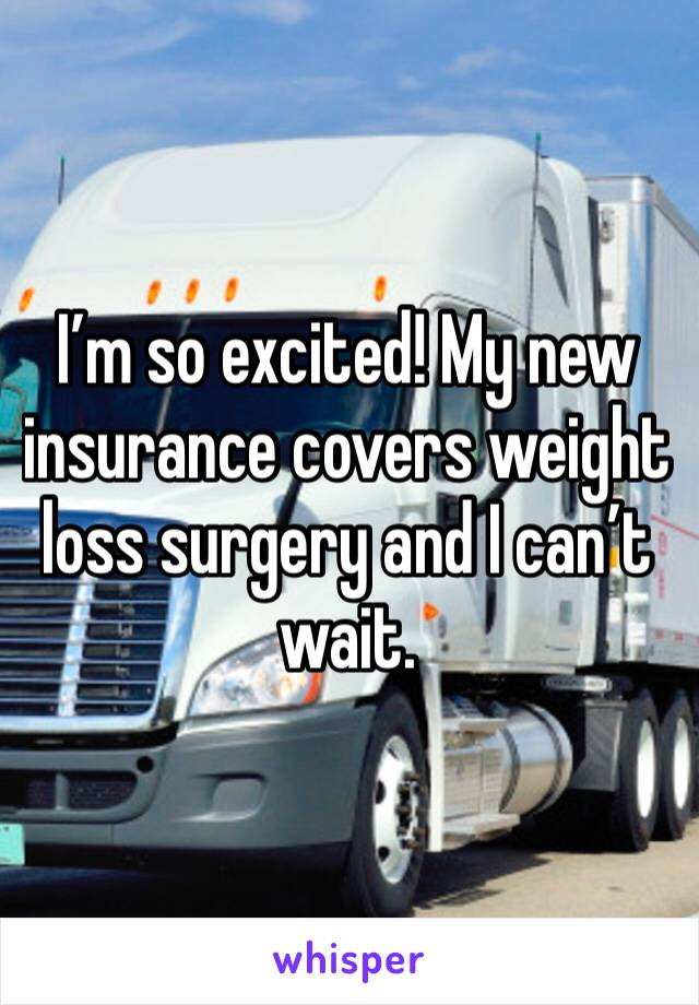I'm so excited! My new insurance covers weight loss surgery and I can't wait.
