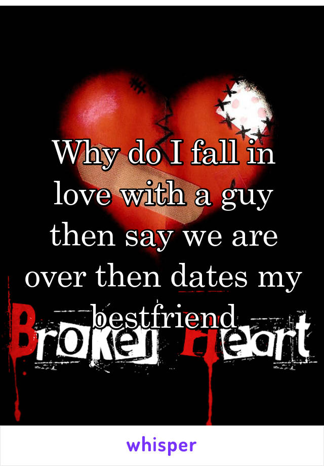 Why do I fall in love with a guy then say we are over then dates my bestfriend