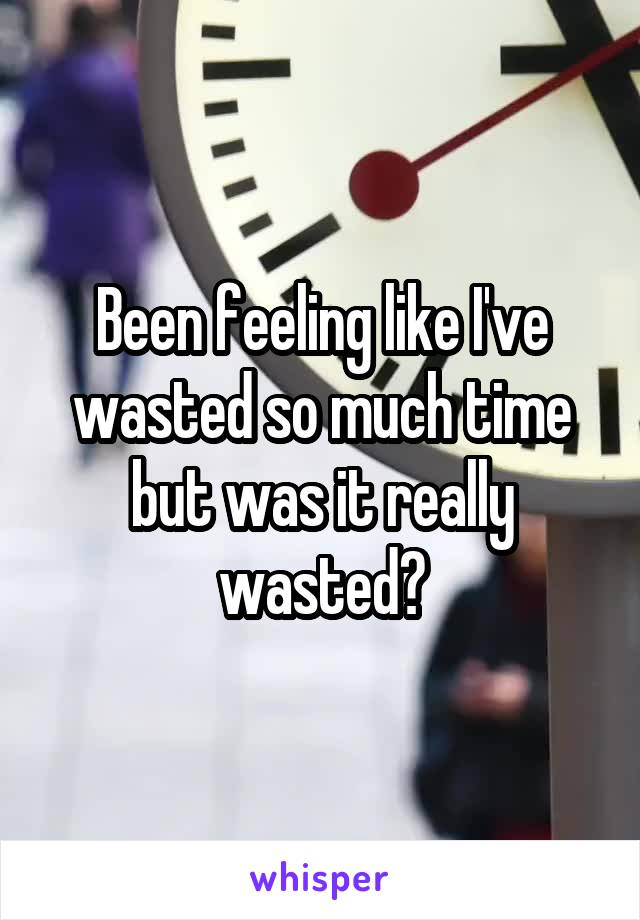 Been feeling like I've wasted so much time but was it really wasted?