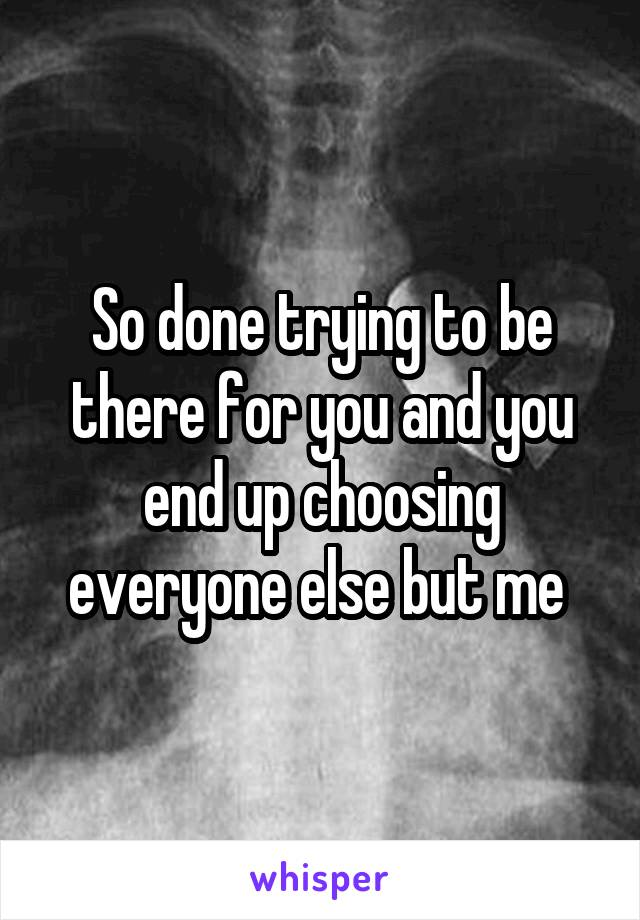 So done trying to be there for you and you end up choosing everyone else but me
