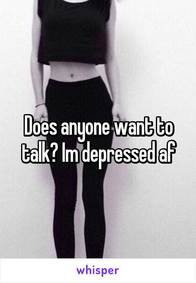 Does anyone want to talk? Im depressed af