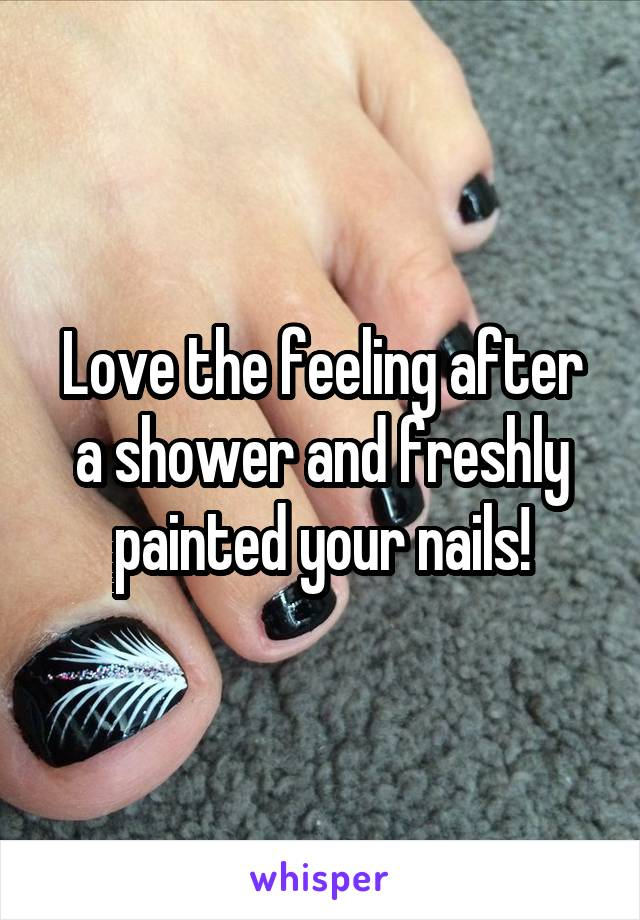Love the feeling after a shower and freshly painted your nails!