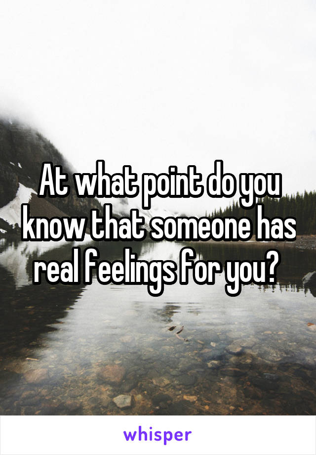At what point do you know that someone has real feelings for you?