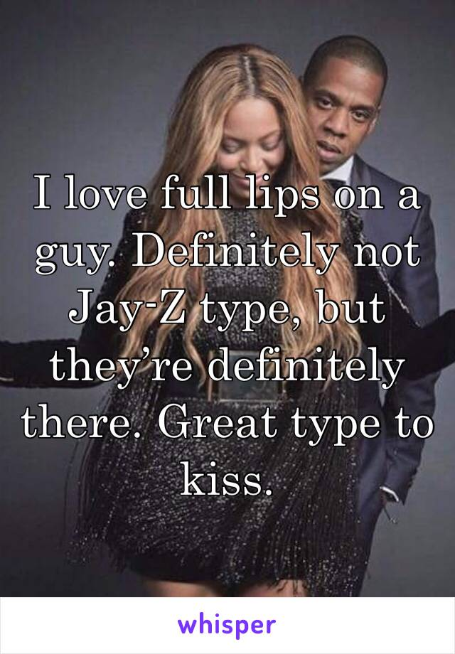I love full lips on a guy. Definitely not Jay-Z type, but they're definitely there. Great type to kiss.