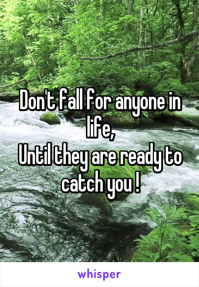 Don't fall for anyone in life, Until they are ready to catch you !